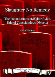 Thomas, Colin. Slaughter no remedy: the life and times of Walter Ayles, Bristol conscientious objector. Bristol: Bristol Radical History Group, 2016